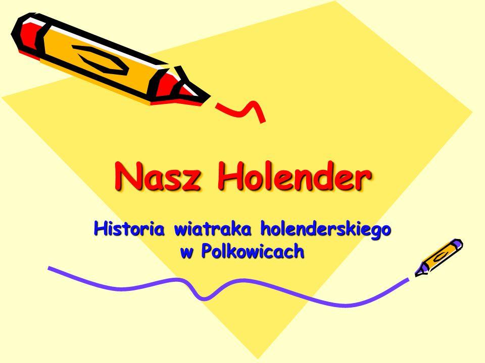Nasz Holender Nasz Holender Historia wiatraka holenderskiego w Polkowicach