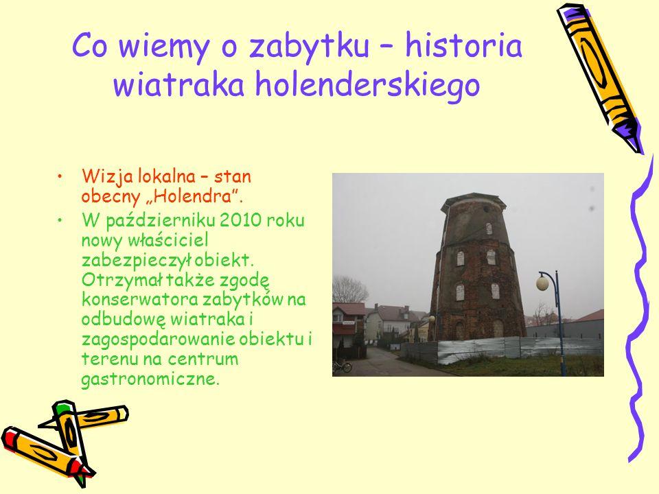 Co wiemy o zabytku – historia wiatraka holenderskiego Wizja lokalna – stan obecny Holendra. W październiku 2010 roku nowy właściciel zabezpieczył obie
