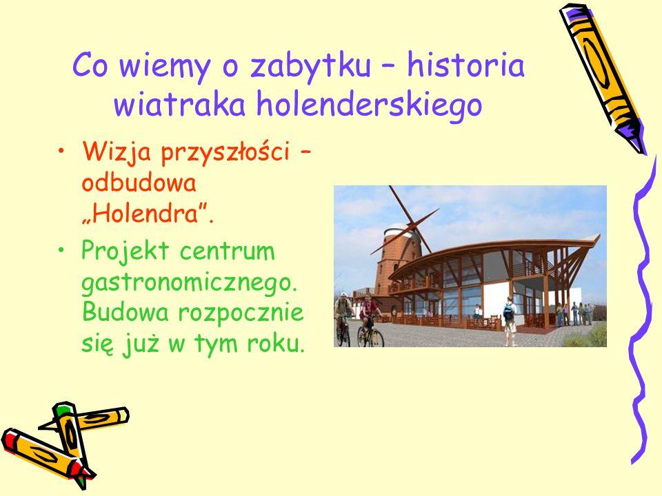 Co wiemy o zabytku – historia wiatraka holenderskiego Wizja przyszłości – odbudowa Holendra. Projekt centrum gastronomicznego. Budowa rozpocznie się j