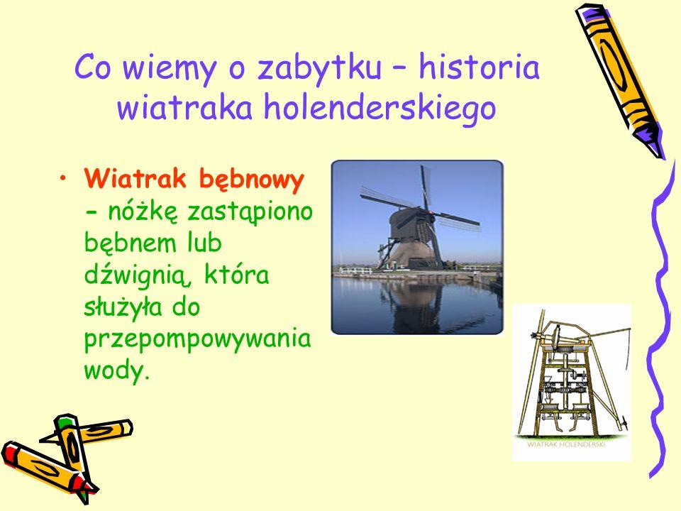 Co wiemy o zabytku – historia wiatraka holenderskiego Wiatrak bębnowy - nóżkę zastąpiono bębnem lub dźwignią, która służyła do przepompowywania wody.