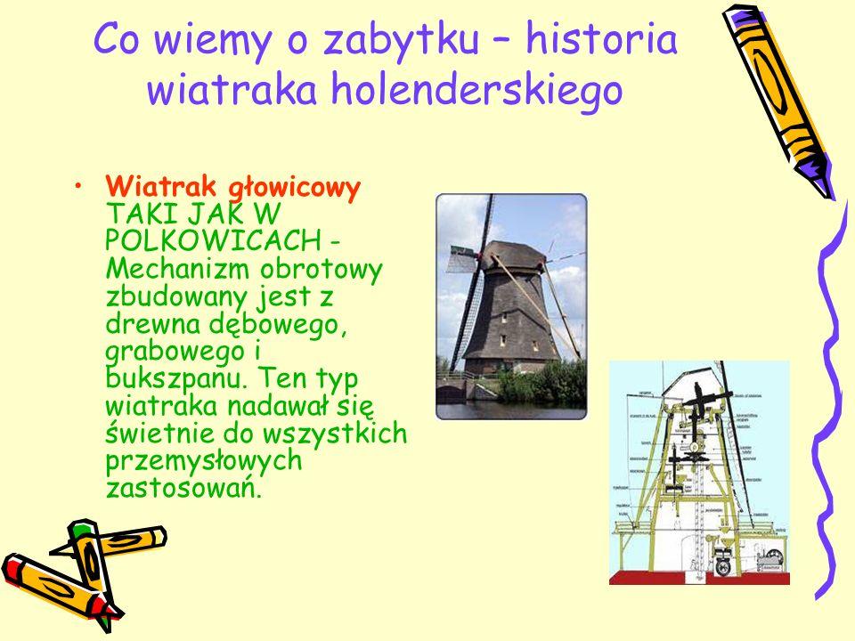 Co wiemy o zabytku – historia wiatraka holenderskiego Wiatrak głowicowy TAKI JAK W POLKOWICACH - Mechanizm obrotowy zbudowany jest z drewna dębowego,