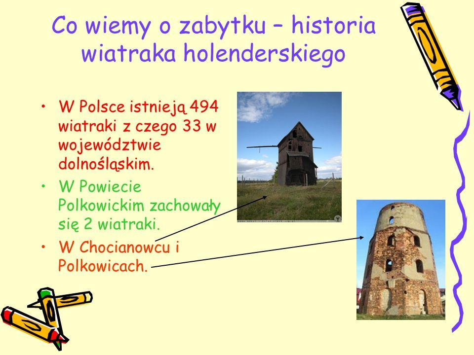 Co wiemy o zabytku – historia wiatraka holenderskiego W Polsce istnieją 494 wiatraki z czego 33 w województwie dolnośląskim. W Powiecie Polkowickim za