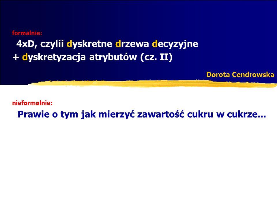 start: Z=T (zbiór uczący), a: atrybut do dyskretyzacji Lista dyskretyzuj(Z, a){ Lista wynik=null; if (!kryteriumStopu(Z, a){ próg=wybierzPróg(Z, a); prógLewejCzęści=dyskretyzuj(Z a<=próg, a); prógPrawejCzęści=dyskretyzuj(Z a>próg, a); if (prógLewejCzęści!=null) wynik.add(prógLewejCzęści); wynik.add(próg); if (prógPrawejCzęści!=null) wynik.add(prógPrawejCzęści); } return wynik; } Algorytm dyskretyzacji zstępujacej (ilustracja)