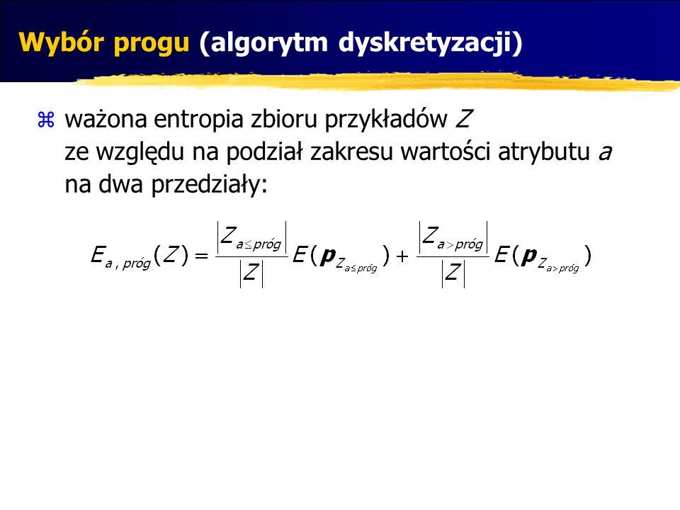 ważona entropia zbioru przykładów Z ze względu na podział zakresu wartości atrybutu a na dwa przedziały: Wybór progu (algorytm dyskretyzacji)