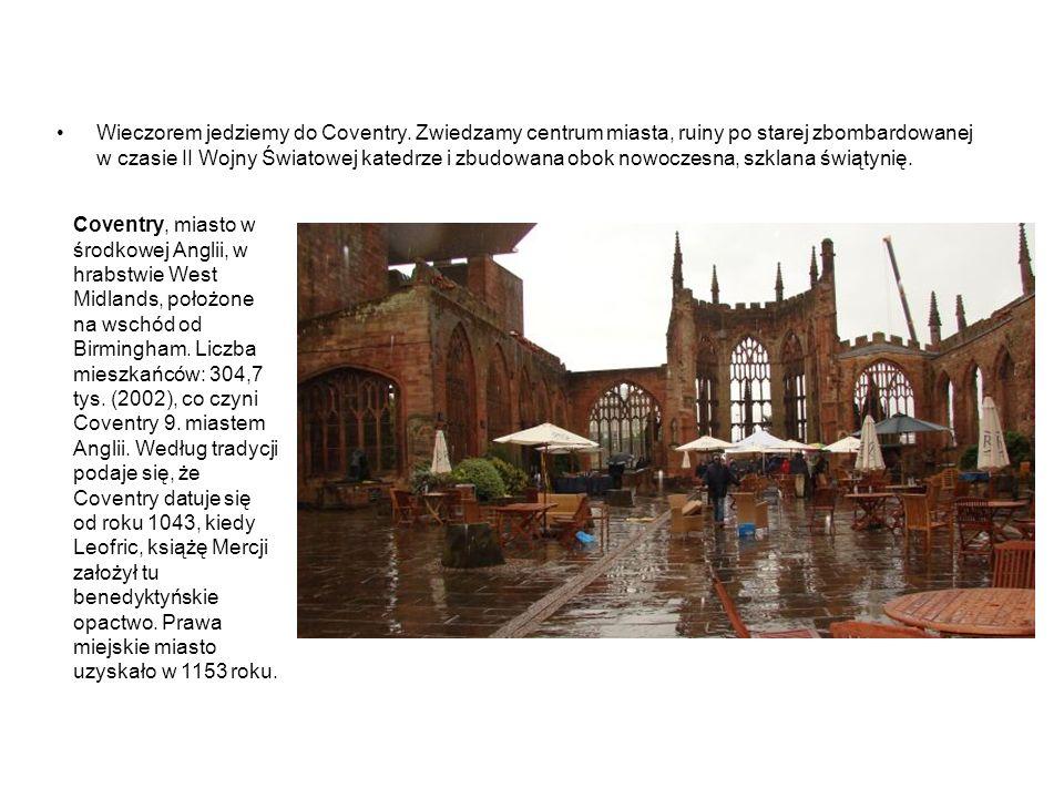 Wieczorem jedziemy do Coventry. Zwiedzamy centrum miasta, ruiny po starej zbombardowanej w czasie II Wojny Światowej katedrze i zbudowana obok nowocze