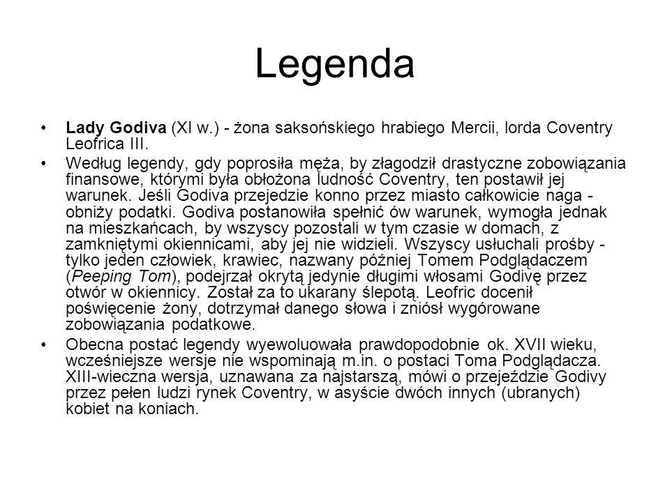 Legenda Lady Godiva (XI w.) - żona saksońskiego hrabiego Mercii, lorda Coventry Leofrica III. Według legendy, gdy poprosiła męża, by złagodził drastyc
