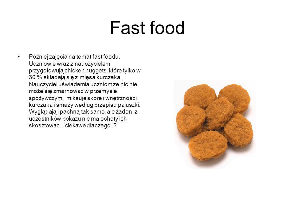 Fast food Później zajęcia na temat fast foodu. Uczniowie wraz z nauczycielem przygotowują chicken nuggets, które tylko w 30 % składają się z mięsa kur