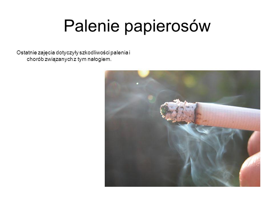 Palenie papierosów Ostatnie zajęcia dotyczyły szkodliwości palenia i chorób związanych z tym nałogiem.
