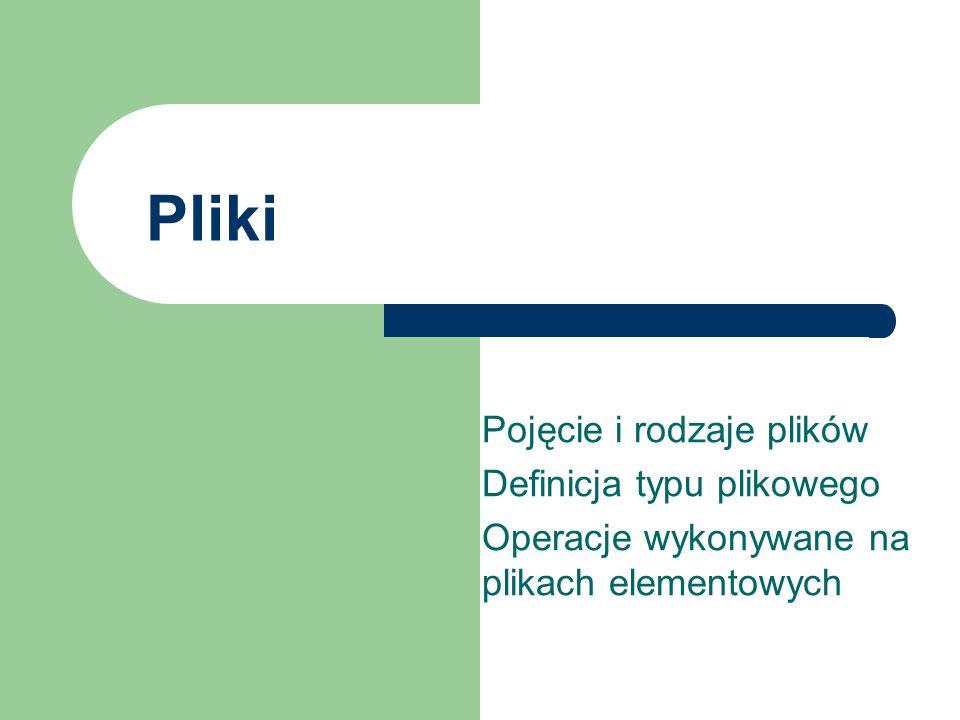 Pliki Pojęcie i rodzaje plików Definicja typu plikowego Operacje wykonywane na plikach elementowych