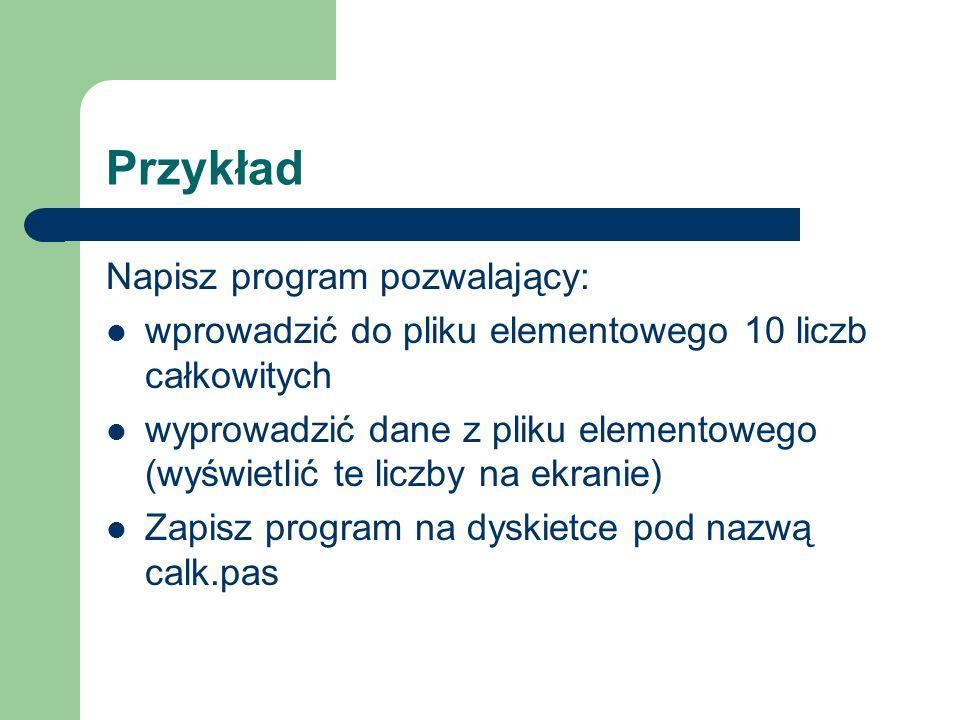 Przykład Napisz program pozwalający: wprowadzić do pliku elementowego 10 liczb całkowitych wyprowadzić dane z pliku elementowego (wyświetlić te liczby na ekranie) Zapisz program na dyskietce pod nazwą calk.pas