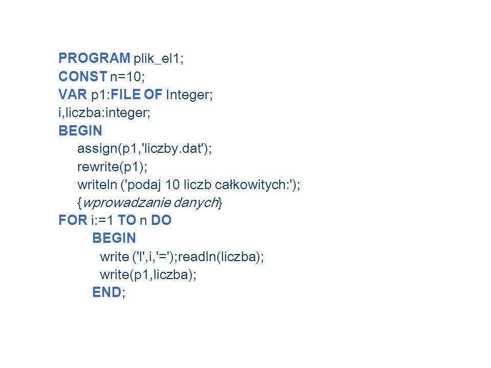 PROGRAM plik_el1; CONST n=10; VAR p1: FILE OF Integer; i,liczba:integer; BEGIN assign(p1, liczby.dat ); rewrite(p1); writeln ( podaj 10 liczb całkowitych: ); {wprowadzanie danych} FOR i:=1 TO n DO BEGIN write ( l ,i, = );readln(liczba); write(p1,liczba); END ;