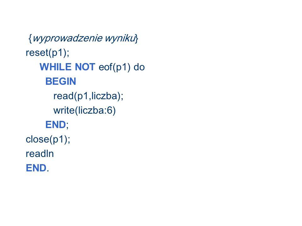 {wyprowadzenie wyniku} reset(p1); WHILE NOT eof (p1) do BEGIN read(p1,liczba); write(liczba:6) END ; close(p1); readln END.