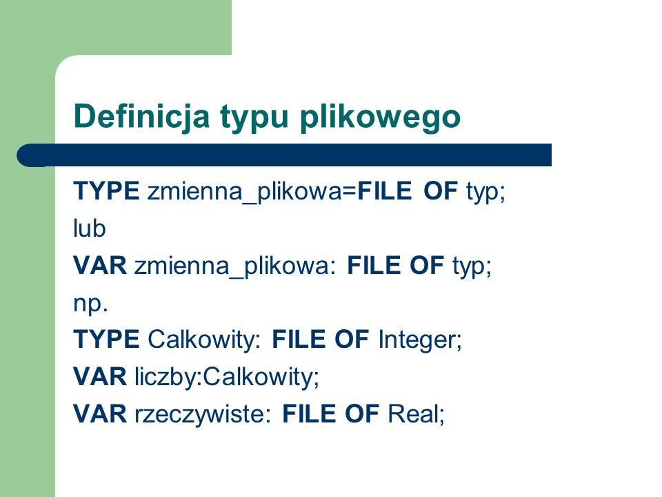 Definicja typu plikowego TYPE zmienna_plikowa=FILE OF typ; lub VAR zmienna_plikowa: FILE OF typ; np.