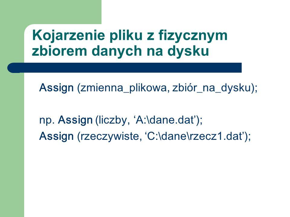 Kojarzenie pliku z fizycznym zbiorem danych na dysku Assign (zmienna_plikowa, zbiór_na_dysku); np.