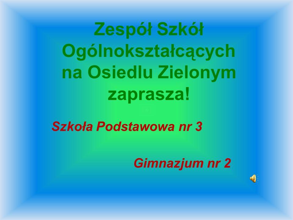 Zespół Szkół Ogólnokształcących na Osiedlu Zielonym zaprasza! Szkoła Podstawowa nr 3 Gimnazjum nr 2