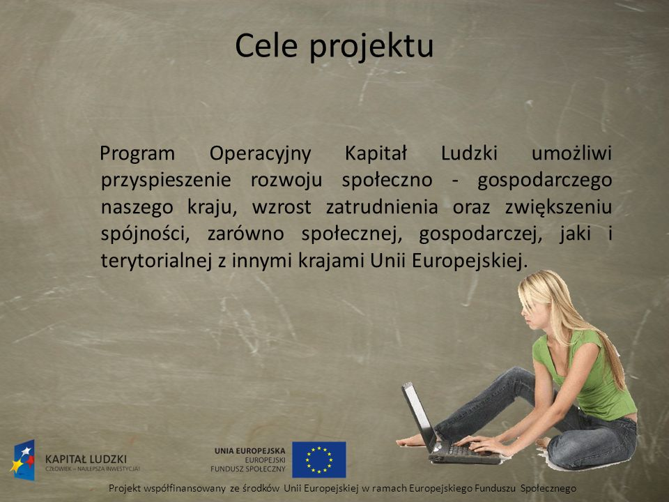 Cele projektu Program Operacyjny Kapitał Ludzki umożliwi przyspieszenie rozwoju społeczno - gospodarczego naszego kraju, wzrost zatrudnienia oraz zwię