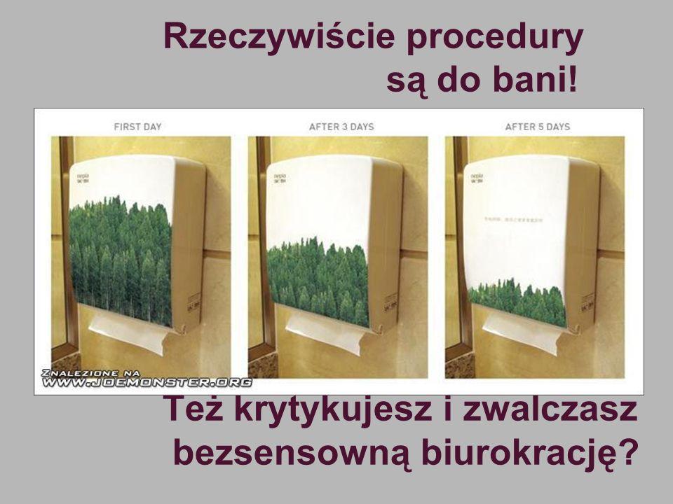 Rzeczywiście procedury są do bani! Też krytykujesz i zwalczasz bezsensowną biurokrację?