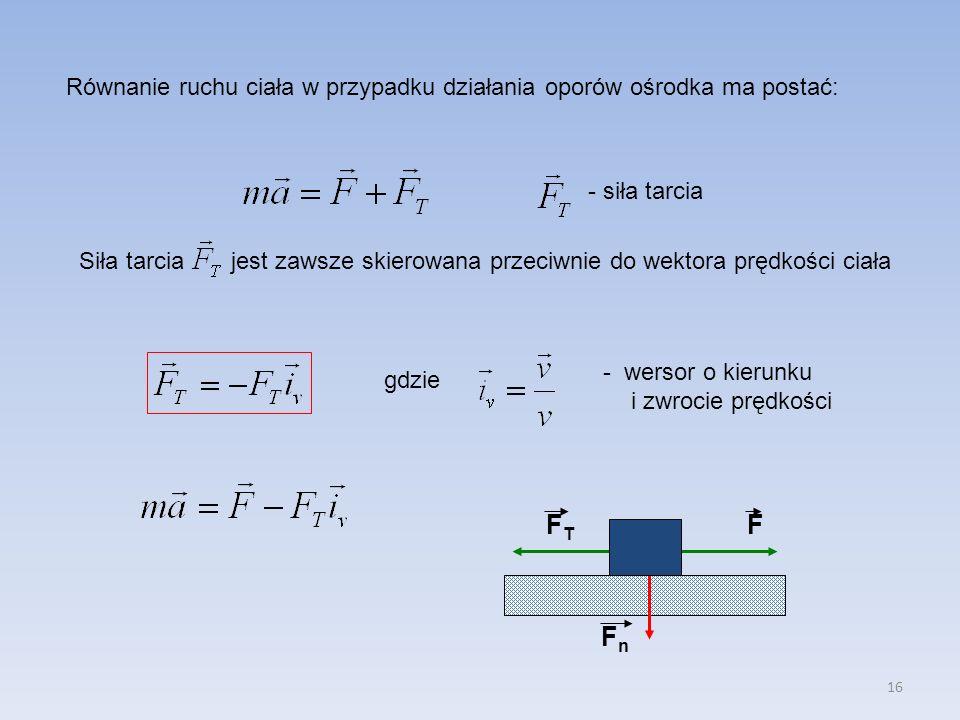 16 Równanie ruchu ciała w przypadku działania oporów ośrodka ma postać: - siła tarcia Siła tarcia jest zawsze skierowana przeciwnie do wektora prędkoś