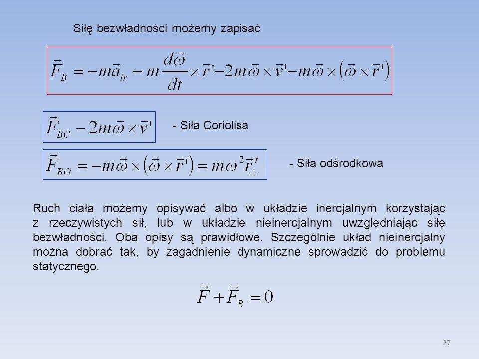 27 Siłę bezwładności możemy zapisać - Siła Coriolisa - Siła odśrodkowa Ruch ciała możemy opisywać albo w układzie inercjalnym korzystając z rzeczywistych sił, lub w układzie nieinercjalnym uwzględniając siłę bezwładności.