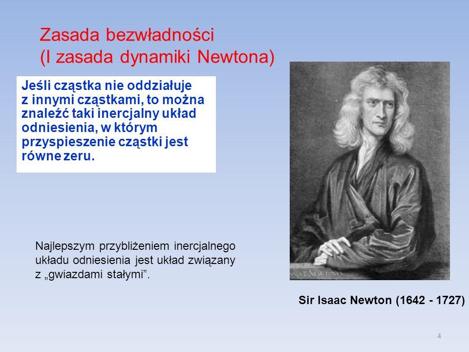 4 Zasada bezwładności (I zasada dynamiki Newtona) Sir Isaac Newton (1642 - 1727) Jeśli cząstka nie oddziałuje z innymi cząstkami, to można znaleźć taki inercjalny układ odniesienia, w którym przyspieszenie cząstki jest równe zeru.