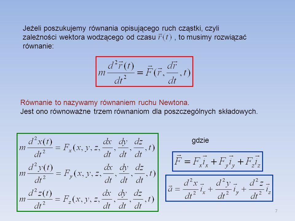7 Jeżeli poszukujemy równania opisującego ruch cząstki, czyli zależności wektora wodzącego od czasu, to musimy rozwiązać równanie: Równanie to nazywamy równaniem ruchu Newtona.