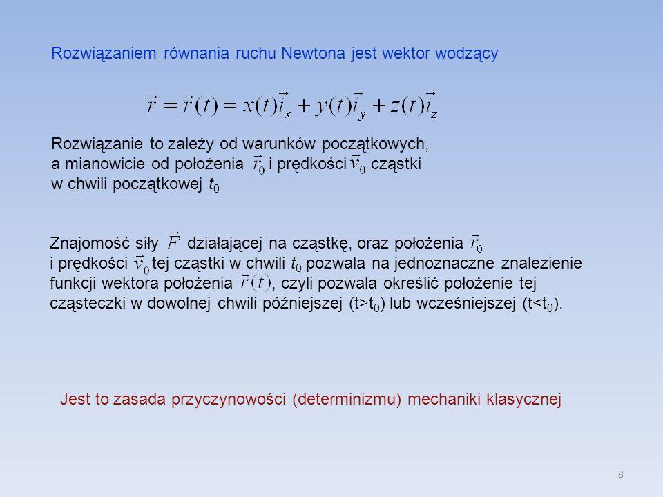 8 Rozwiązaniem równania ruchu Newtona jest wektor wodzący Rozwiązanie to zależy od warunków początkowych, a mianowicie od położenia i prędkości cząstki w chwili początkowej t 0 Znajomość siły działającej na cząstkę, oraz położenia i prędkości tej cząstki w chwili t 0 pozwala na jednoznaczne znalezienie funkcji wektora położenia, czyli pozwala określić położenie tej cząsteczki w dowolnej chwili późniejszej (t>t 0 ) lub wcześniejszej (t<t 0 ).