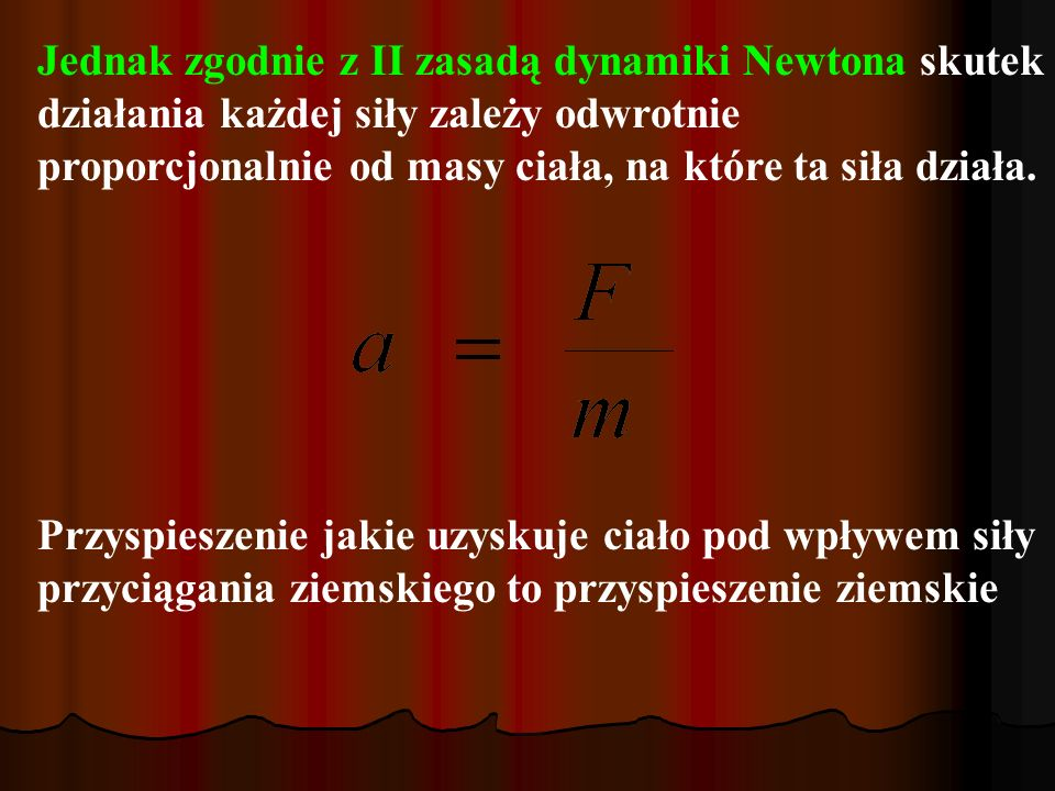 Jednak zgodnie z II zasadą dynamiki Newtona skutek działania każdej siły zależy odwrotnie proporcjonalnie od masy ciała, na które ta siła działa. Przy
