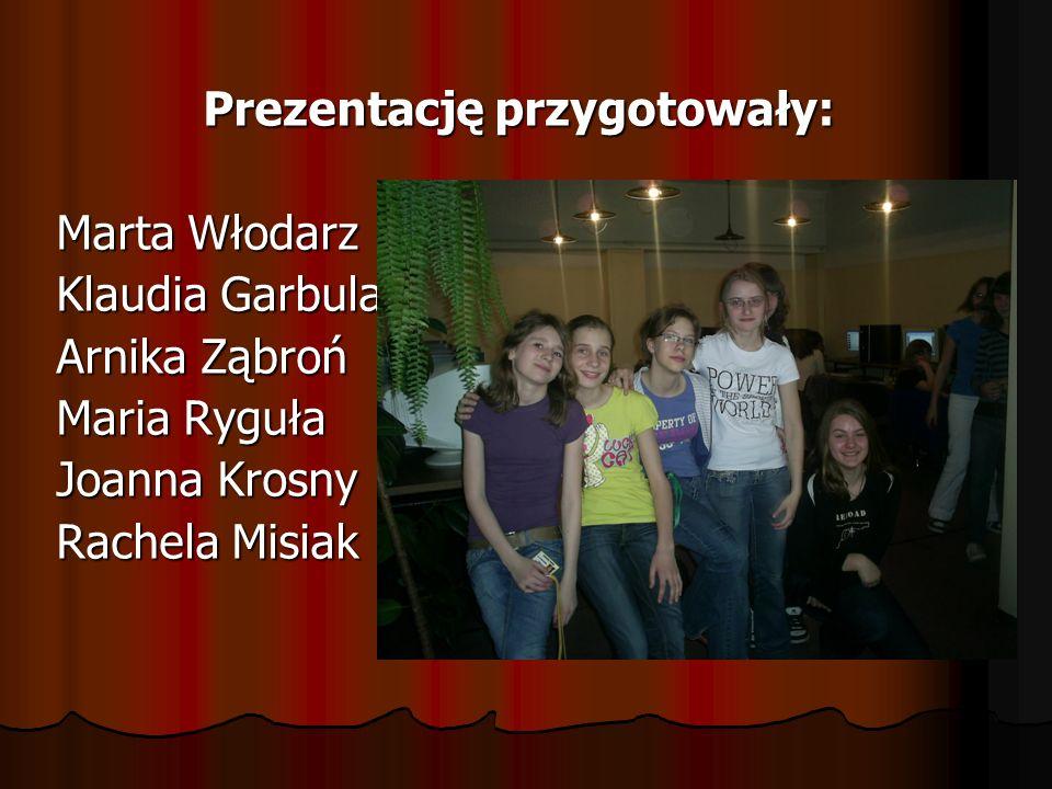 Prezentację przygotowały: Marta Włodarz Klaudia Garbula Arnika Ząbroń Maria Ryguła Joanna Krosny Rachela Misiak
