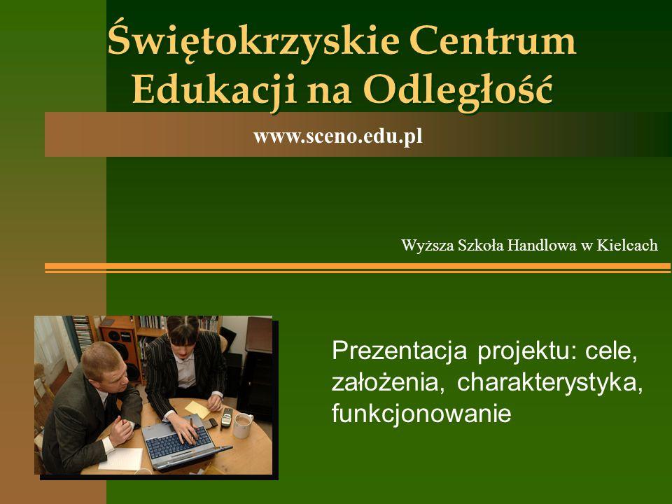 Świętokrzyskie Centrum Edukacji na Odległość www.sceno.edu.pl Prezentacja projektu: cele, założenia, charakterystyka, funkcjonowanie Wyższa Szkoła Han
