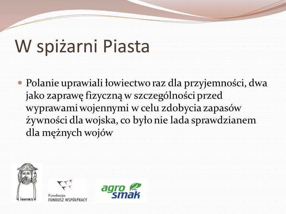 W spiżarni Piasta Polanie uprawiali łowiectwo raz dla przyjemności, dwa jako zaprawę fizyczną w szczególności przed wyprawami wojennymi w celu zdobyci