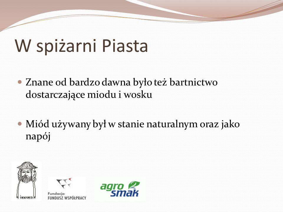 W spiżarni Piasta Znane od bardzo dawna było też bartnictwo dostarczające miodu i wosku Miód używany był w stanie naturalnym oraz jako napój