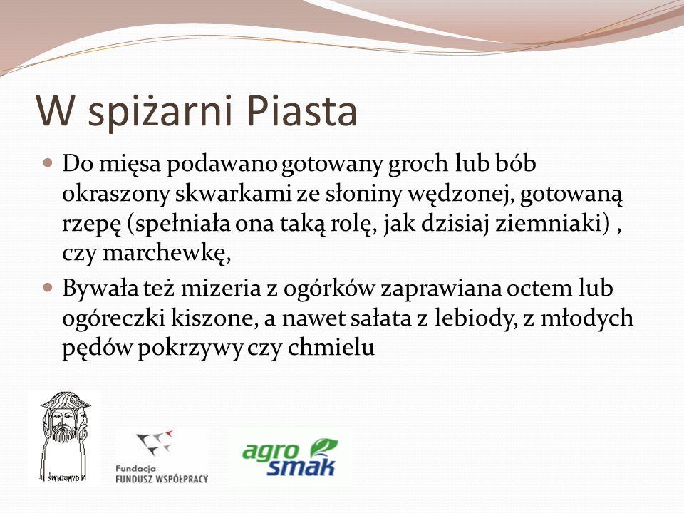 W spiżarni Piasta Do mięsa podawano gotowany groch lub bób okraszony skwarkami ze słoniny wędzonej, gotowaną rzepę (spełniała ona taką rolę, jak dzisi