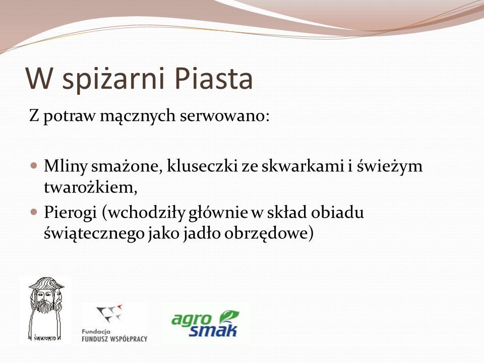 W spiżarni Piasta Z potraw mącznych serwowano: Mliny smażone, kluseczki ze skwarkami i świeżym twarożkiem, Pierogi (wchodziły głównie w skład obiadu ś