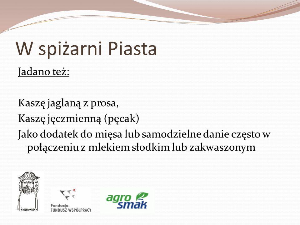 W spiżarni Piasta Jadano też: Kaszę jaglaną z prosa, Kaszę jęczmienną (pęcak) Jako dodatek do mięsa lub samodzielne danie często w połączeniu z mlekie