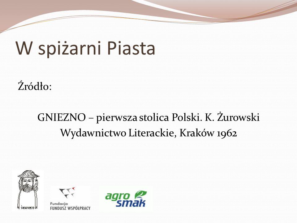 W spiżarni Piasta Źródło: GNIEZNO – pierwsza stolica Polski. K. Żurowski Wydawnictwo Literackie, Kraków 1962