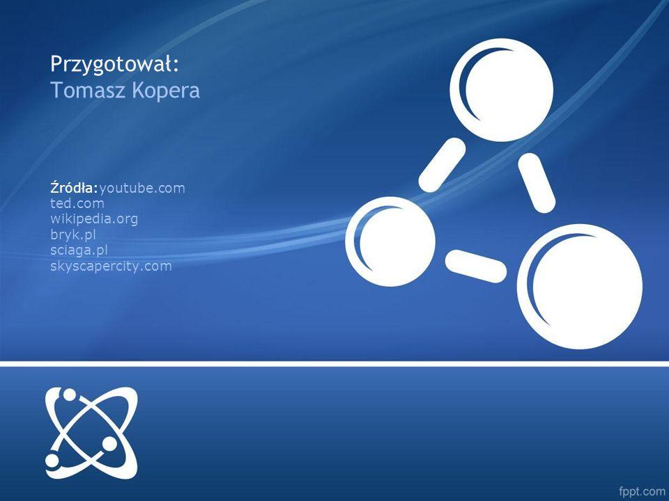 Źródła:youtube.com ted.com wikipedia.org bryk.pl sciaga.pl skyscapercity.com Przygotował: Tomasz Kopera