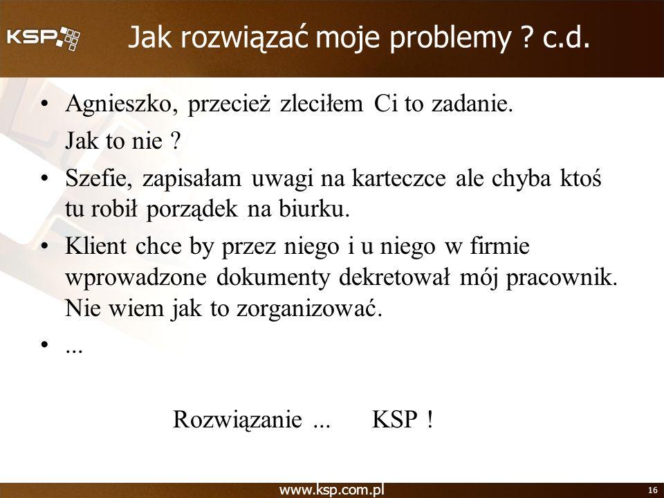 www.ksp.com.pl 16 Jak rozwiązać moje problemy ? c.d. Agnieszko, przecież zleciłem Ci to zadanie. Jak to nie ? Szefie, zapisałam uwagi na karteczce ale