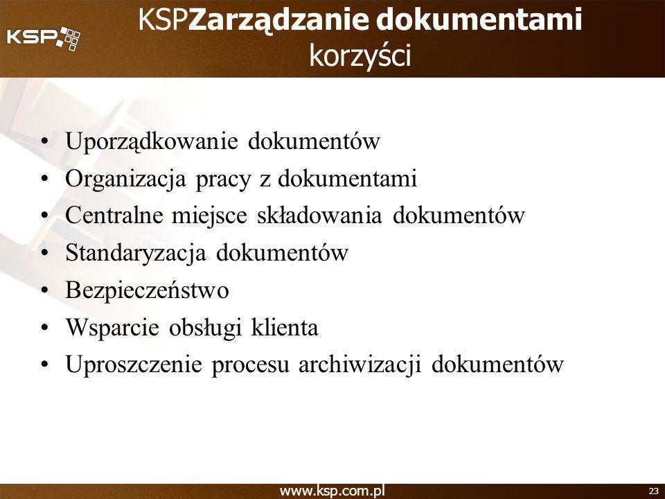 www.ksp.com.pl 23 KSPZarządzanie dokumentami korzyści Uporządkowanie dokumentów Organizacja pracy z dokumentami Centralne miejsce składowania dokument