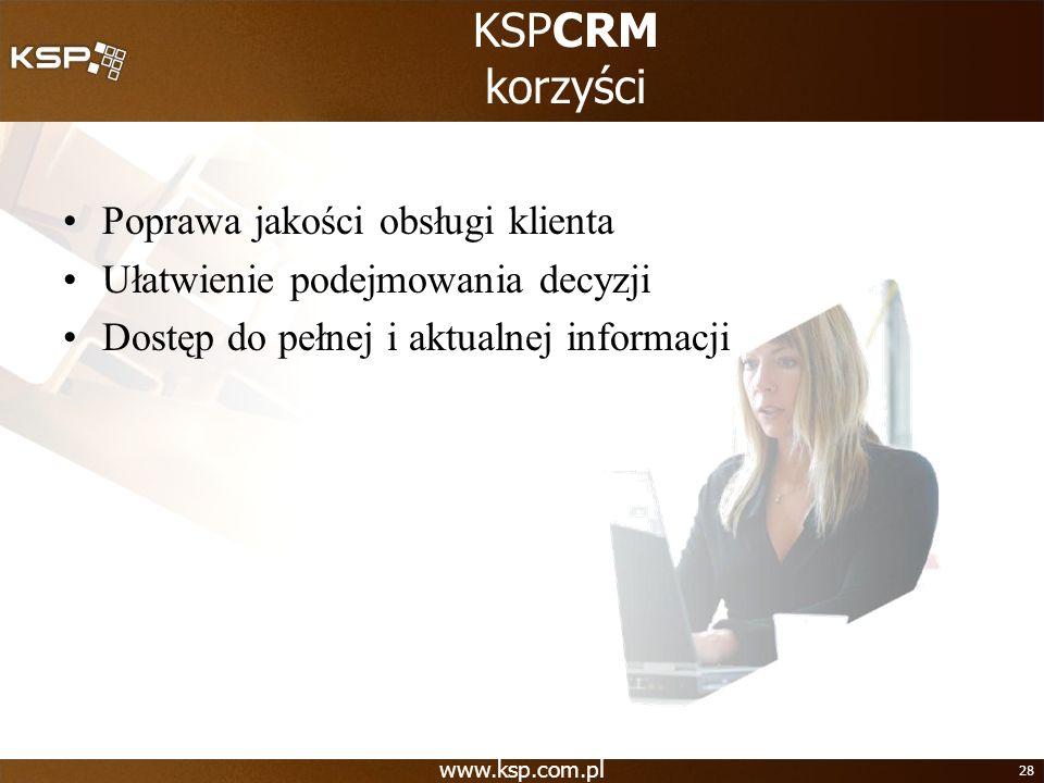 www.ksp.com.pl 28 KSPCRM korzyści Poprawa jakości obsługi klienta Ułatwienie podejmowania decyzji Dostęp do pełnej i aktualnej informacji