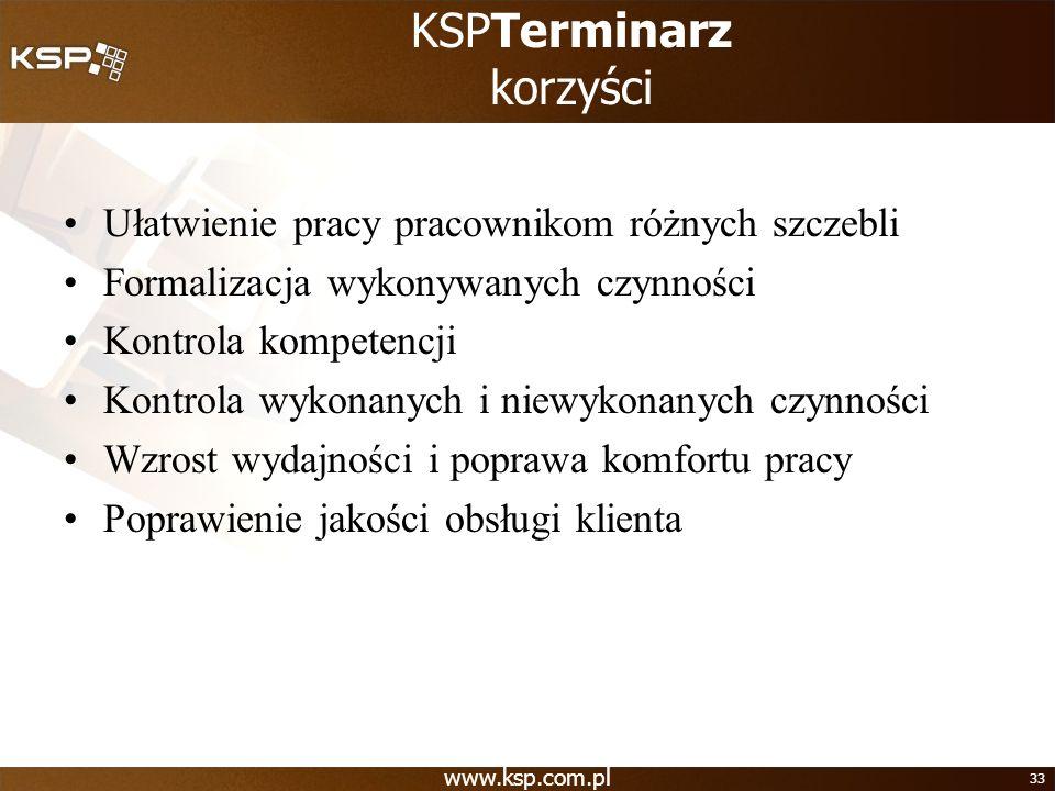 www.ksp.com.pl 33 KSPTerminarz korzyści Ułatwienie pracy pracownikom różnych szczebli Formalizacja wykonywanych czynności Kontrola kompetencji Kontrol