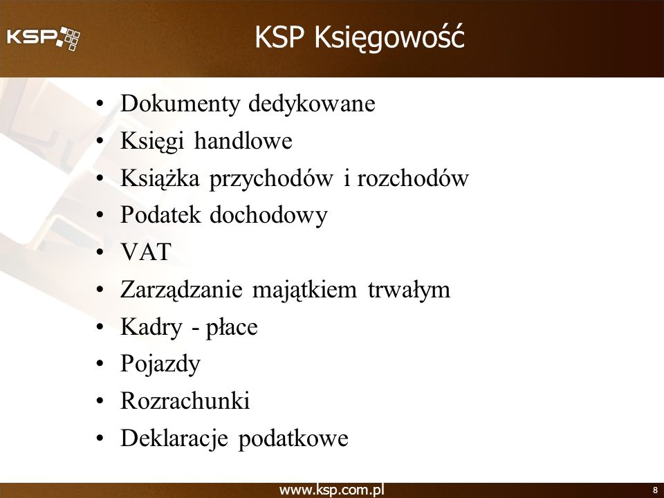 www.ksp.com.pl 8 KSP Księgowość Dokumenty dedykowane Księgi handlowe Książka przychodów i rozchodów Podatek dochodowy VAT Zarządzanie majątkiem trwały