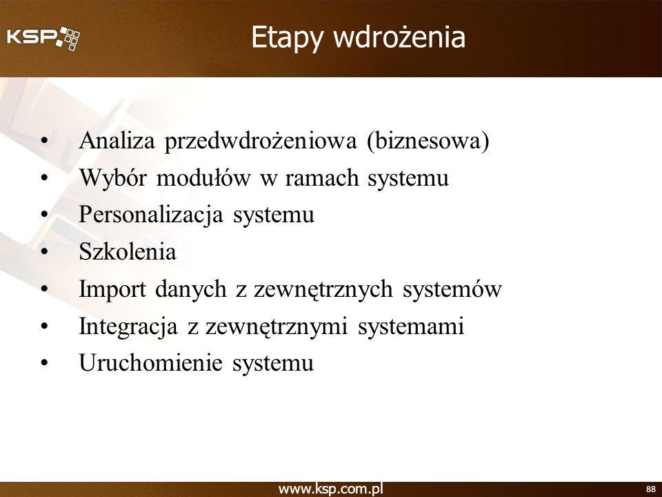www.ksp.com.pl 88 Etapy wdrożenia Analiza przedwdrożeniowa (biznesowa) Wybór modułów w ramach systemu Personalizacja systemu Szkolenia Import danych z