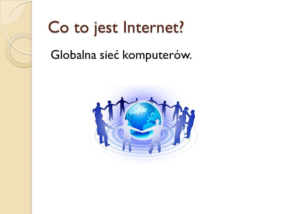 Co to jest Internet? Globalna sieć komputerów.