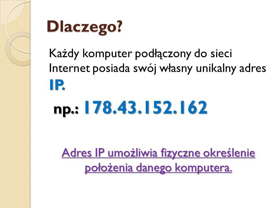 Dlaczego? IP. Każdy komputer podłączony do sieci Internet posiada swój własny unikalny adres IP. np.: 178.43.152.162 np.: 178.43.152.162 Adres IP umoż