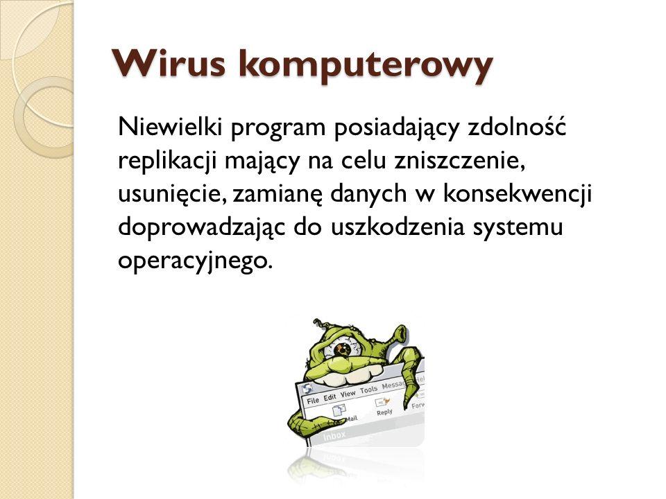 Wirus komputerowy Niewielki program posiadający zdolność replikacji mający na celu zniszczenie, usunięcie, zamianę danych w konsekwencji doprowadzając
