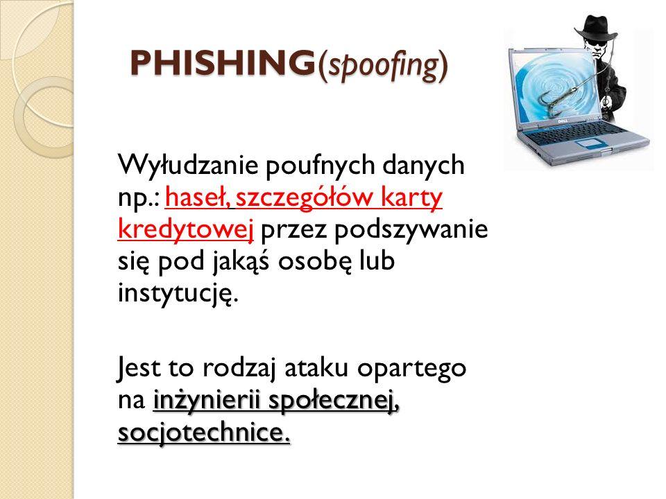 PHISHING(spoofing) Wyłudzanie poufnych danych np.: haseł, szczegółów karty kredytowej przez podszywanie się pod jakąś osobę lub instytucję. inżynierii