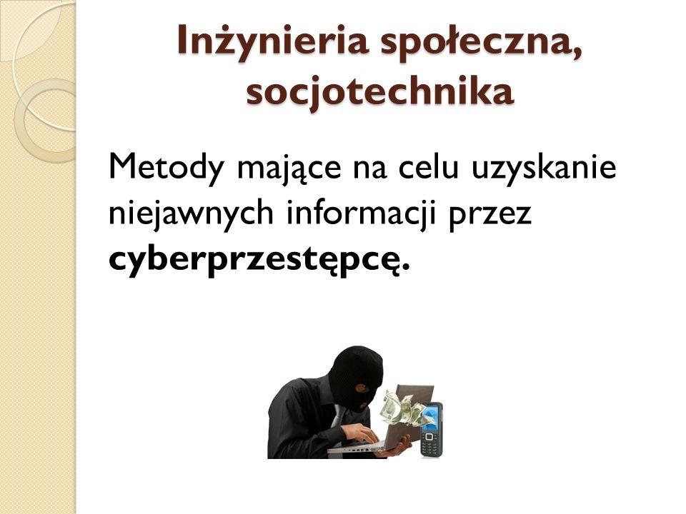 Inżynieria społeczna, socjotechnika Metody mające na celu uzyskanie niejawnych informacji przez cyberprzestępcę.