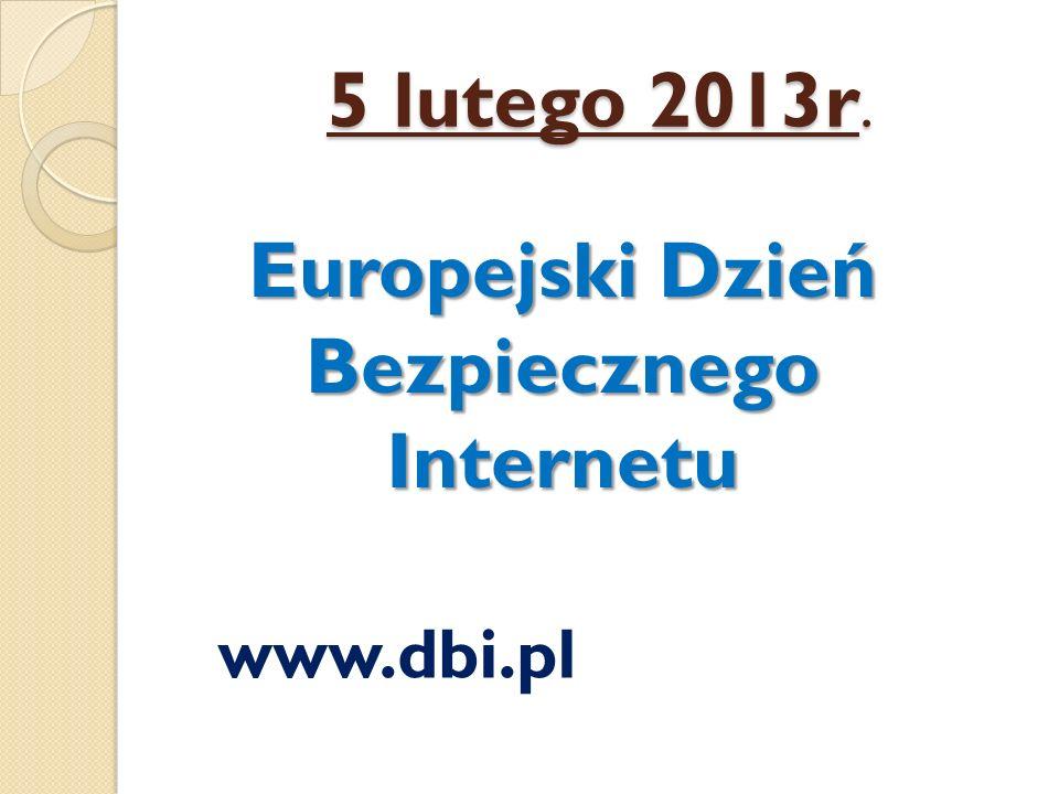 5 lutego 2013r. Europejski Dzień Bezpiecznego Internetu www.dbi.pl