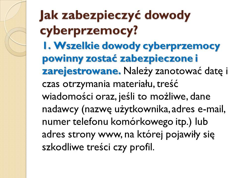 Jak zabezpieczyć dowody cyberprzemocy? 1.Wszelkie dowody cyberprzemocy powinny zostać zabezpieczone i zarejestrowane. 1. Wszelkie dowody cyberprzemocy