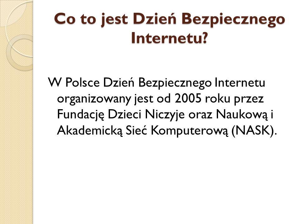 Co to jest Dzień Bezpiecznego Internetu? W Polsce Dzień Bezpiecznego Internetu organizowany jest od 2005 roku przez Fundację Dzieci Niczyje oraz Nauko
